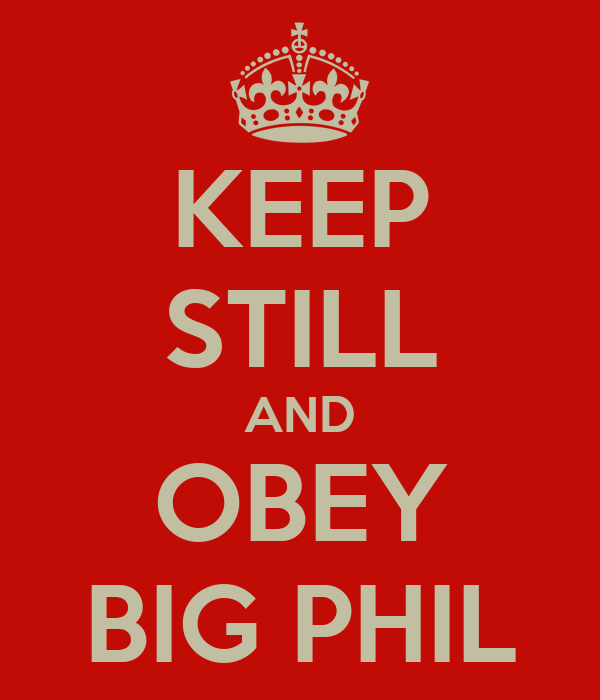 KEEP STILL AND OBEY BIG PHIL