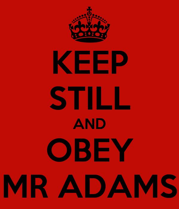 KEEP STILL AND OBEY MR ADAMS