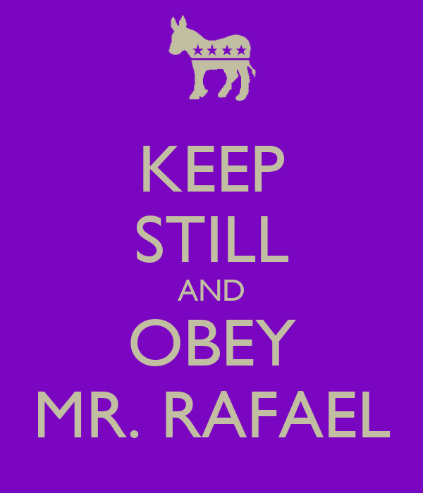 KEEP STILL AND OBEY MR. RAFAEL