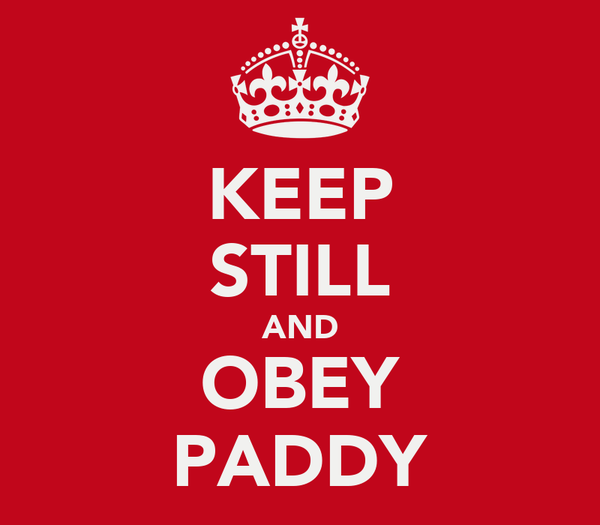 KEEP STILL AND OBEY PADDY