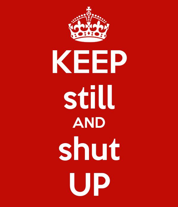 KEEP still AND shut UP