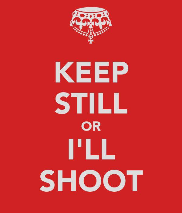 KEEP STILL OR I'LL SHOOT