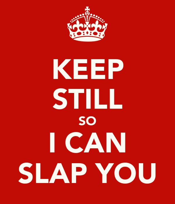 KEEP STILL SO I CAN SLAP YOU