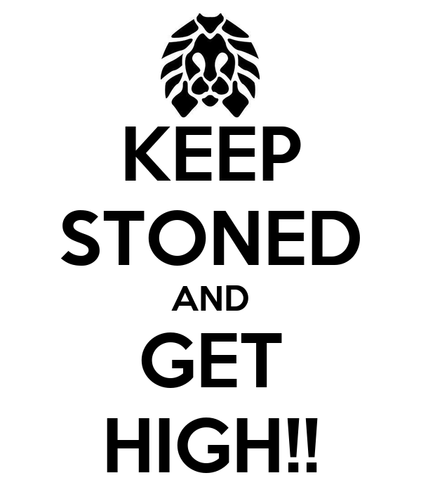 KEEP STONED AND GET HIGH!!