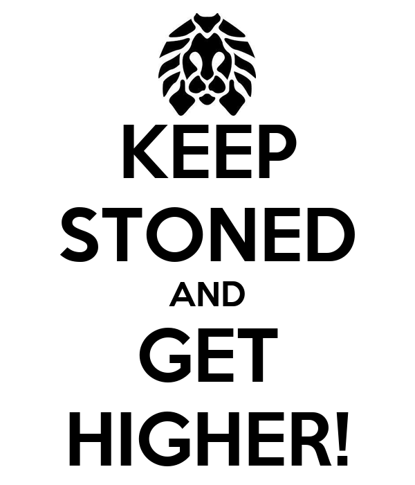 KEEP STONED AND GET HIGHER!