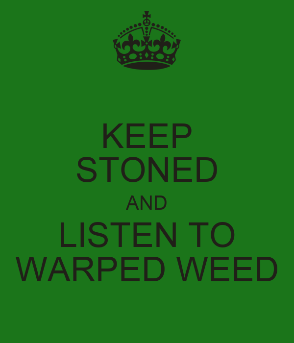 KEEP STONED AND LISTEN TO WARPED WEED