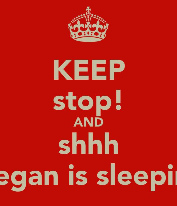 KEEP stop! AND shhh megan is sleeping