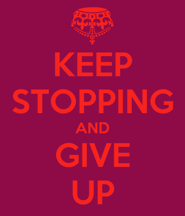 KEEP STOPPING AND GIVE UP