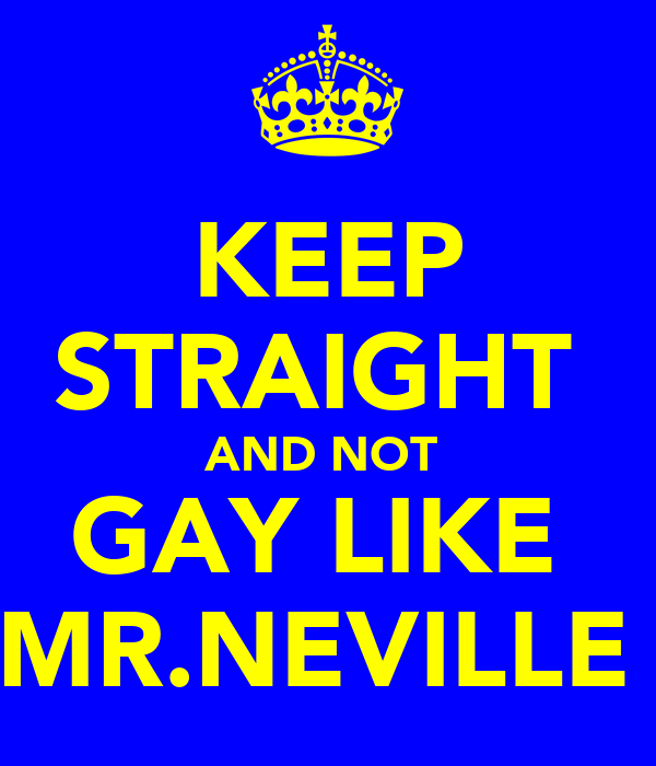 KEEP STRAIGHT  AND NOT  GAY LIKE  MR.NEVILLE