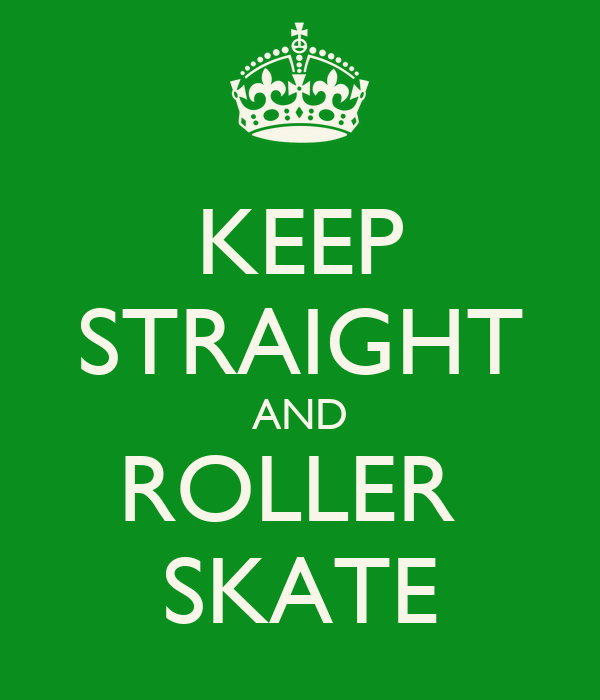 KEEP STRAIGHT AND ROLLER  SKATE
