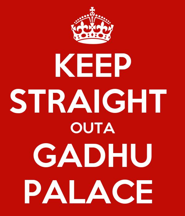 KEEP STRAIGHT  OUTA GADHU PALACE