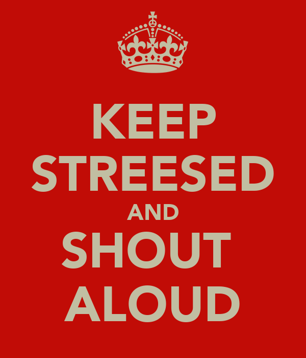 KEEP STREESED AND SHOUT  ALOUD