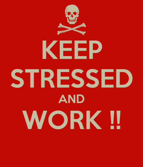 KEEP STRESSED AND WORK !!