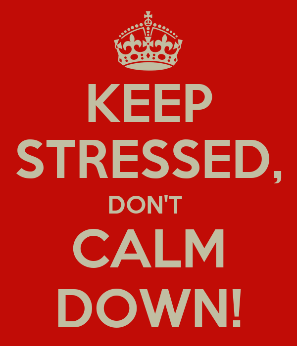 KEEP STRESSED, DON'T  CALM DOWN!