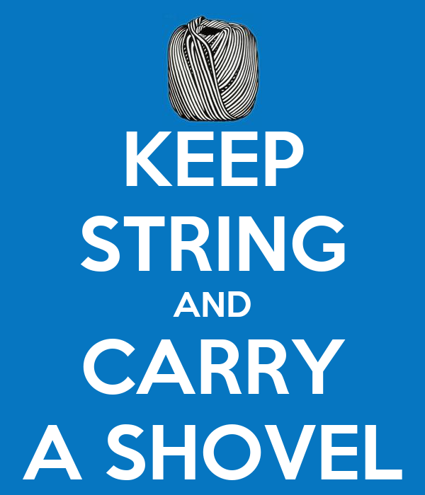 KEEP STRING AND CARRY A SHOVEL