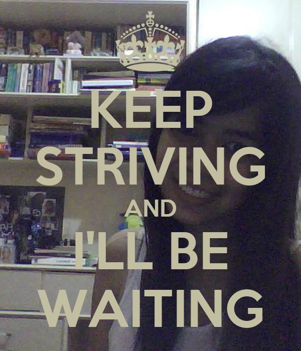 KEEP STRIVING AND I'LL BE WAITING