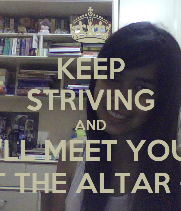 KEEP STRIVING AND I'LL MEET YOU AT THE ALTAR <3