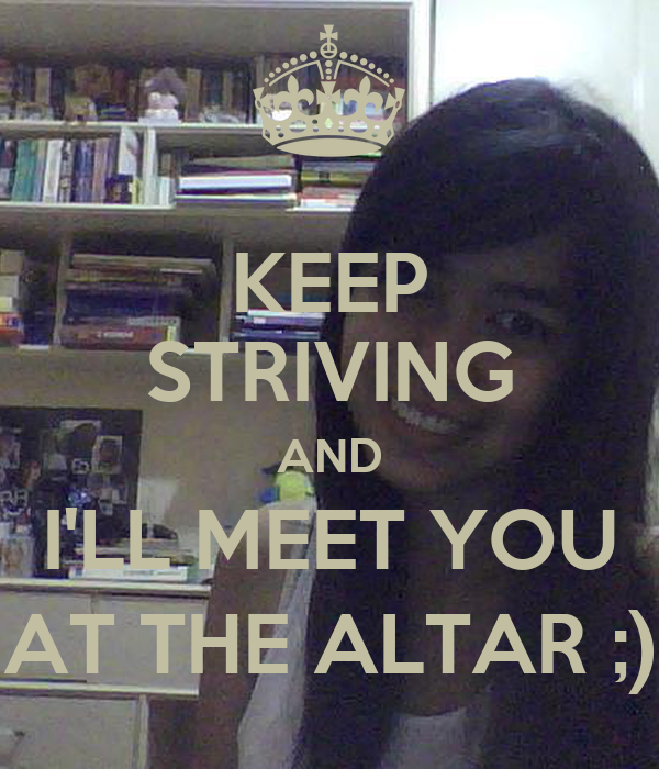 KEEP STRIVING AND I'LL MEET YOU AT THE ALTAR ;)