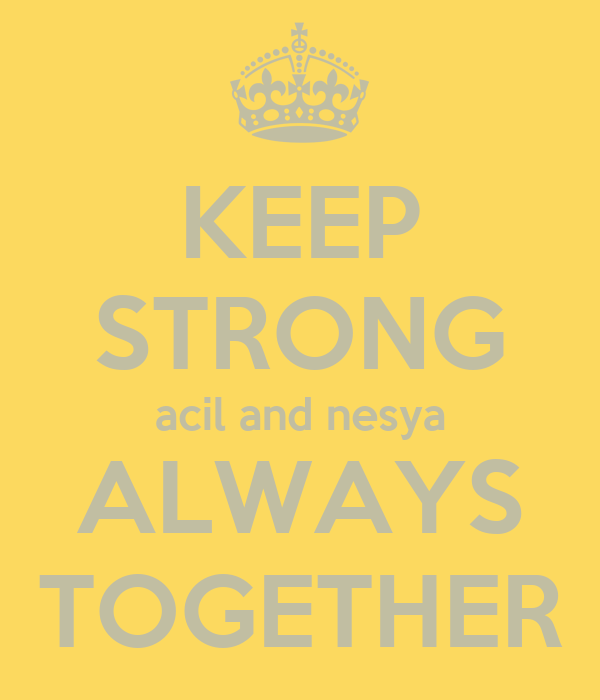 KEEP STRONG acil and nesya ALWAYS TOGETHER