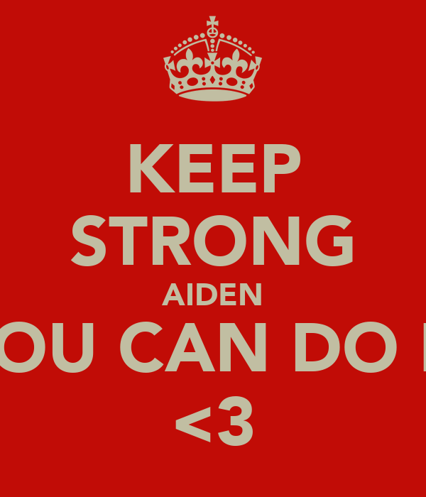 KEEP STRONG AIDEN YOU CAN DO IT <3