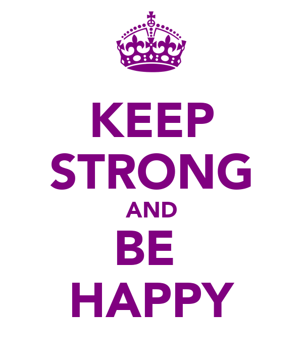 KEEP STRONG AND BE  HAPPY
