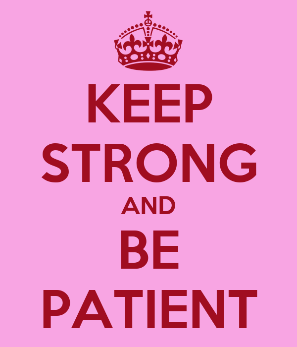 KEEP STRONG AND BE PATIENT