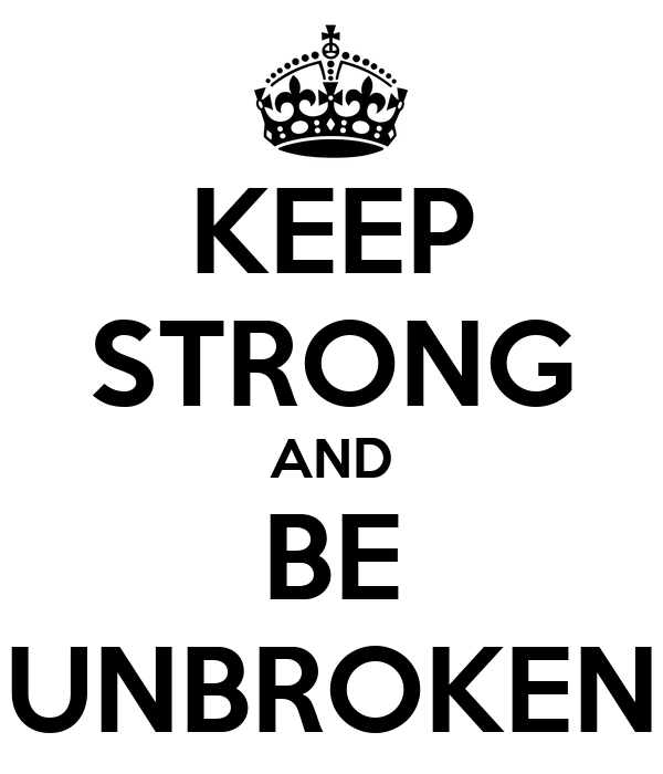 KEEP STRONG AND BE UNBROKEN