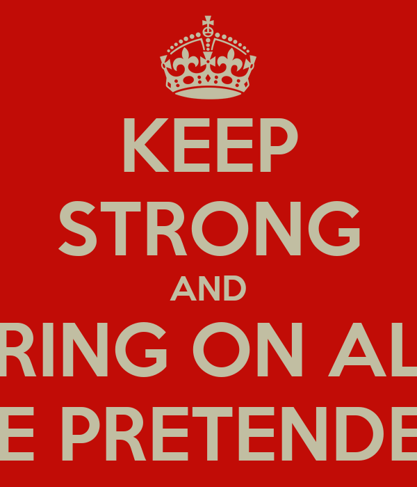 KEEP STRONG AND BRING ON ALL THE PRETENDERS