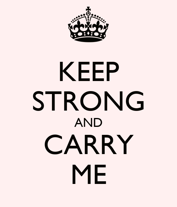 KEEP STRONG AND CARRY ME