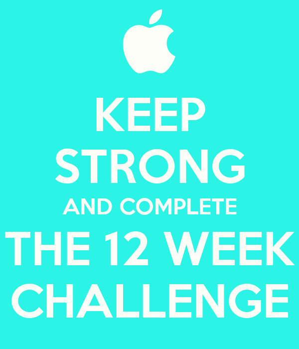 KEEP STRONG AND COMPLETE THE 12 WEEK CHALLENGE