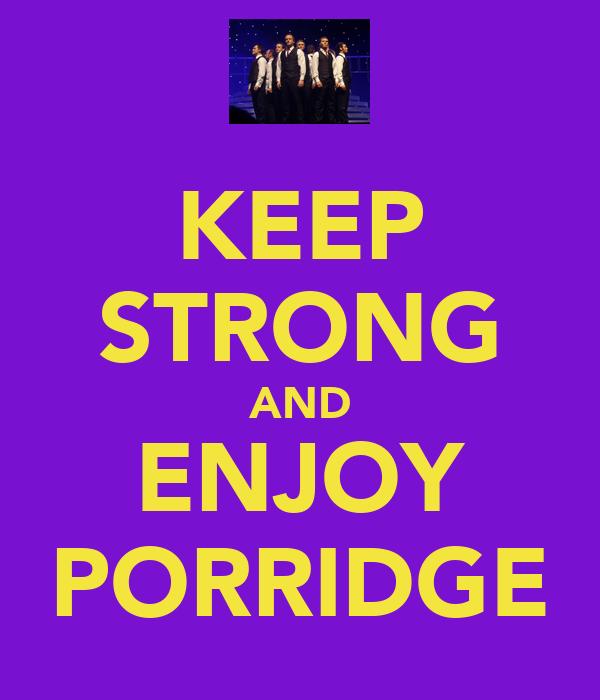 KEEP STRONG AND ENJOY PORRIDGE