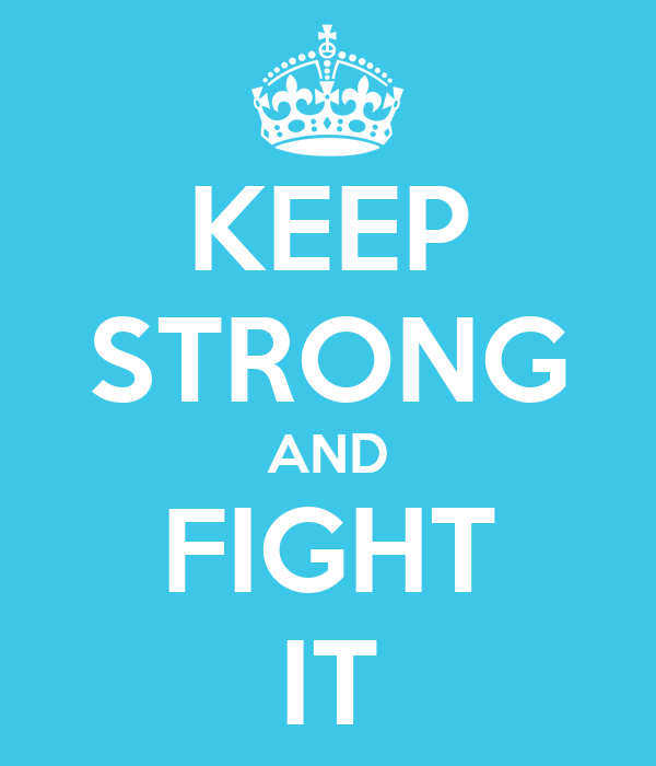 KEEP STRONG AND FIGHT IT