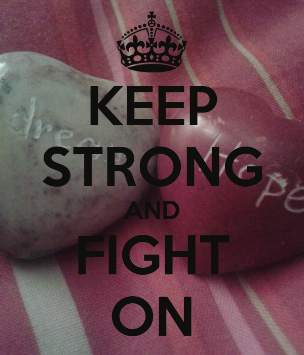 KEEP STRONG AND FIGHT ON