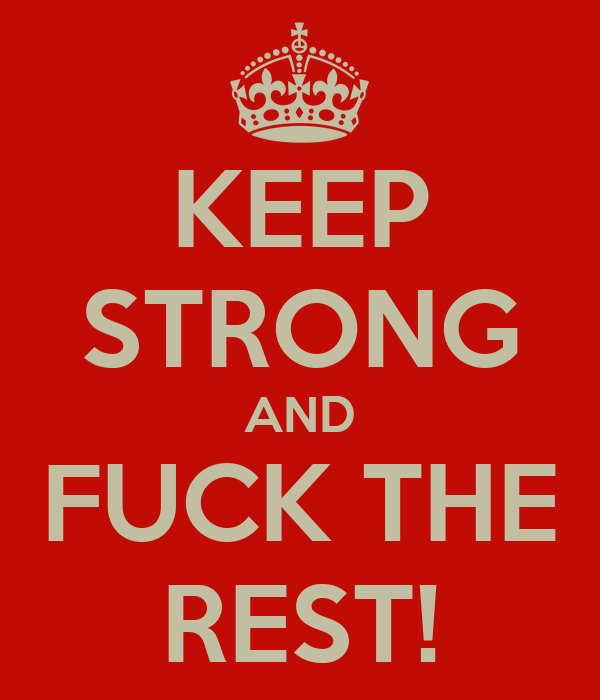 KEEP STRONG AND FUCK THE REST!