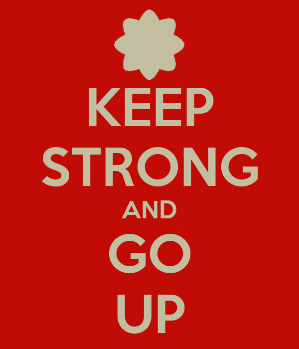 KEEP STRONG AND GO UP
