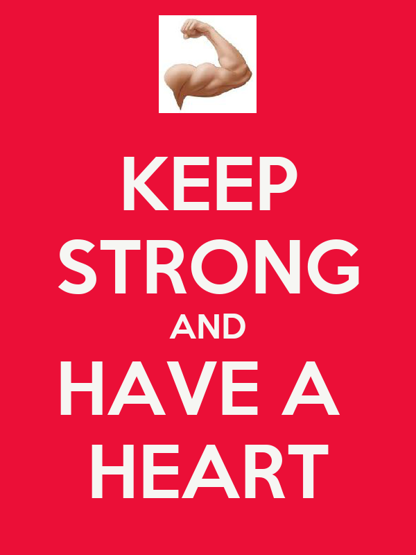 KEEP STRONG AND HAVE A  HEART