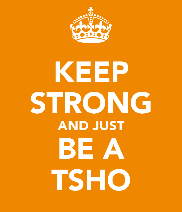 KEEP STRONG AND JUST BE A TSHO