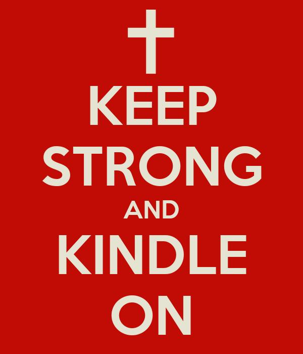 KEEP STRONG AND KINDLE ON
