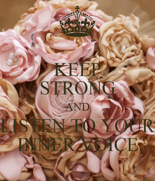 KEEP STRONG AND LISTEN TO YOUR INNER VOICE