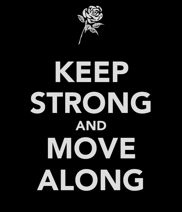 KEEP STRONG AND MOVE ALONG