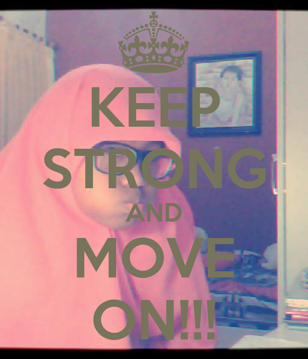 KEEP STRONG AND MOVE ON!!!
