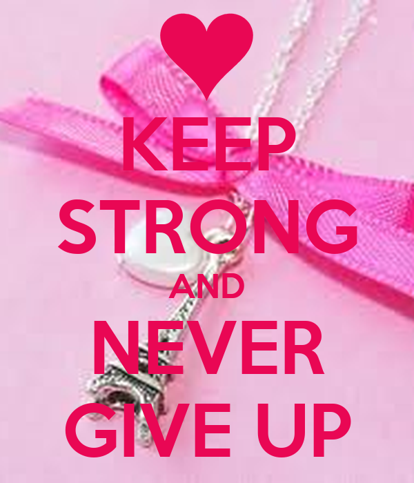 KEEP STRONG AND NEVER GIVE UP