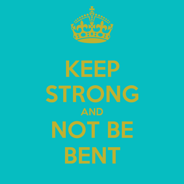 KEEP STRONG AND NOT BE BENT