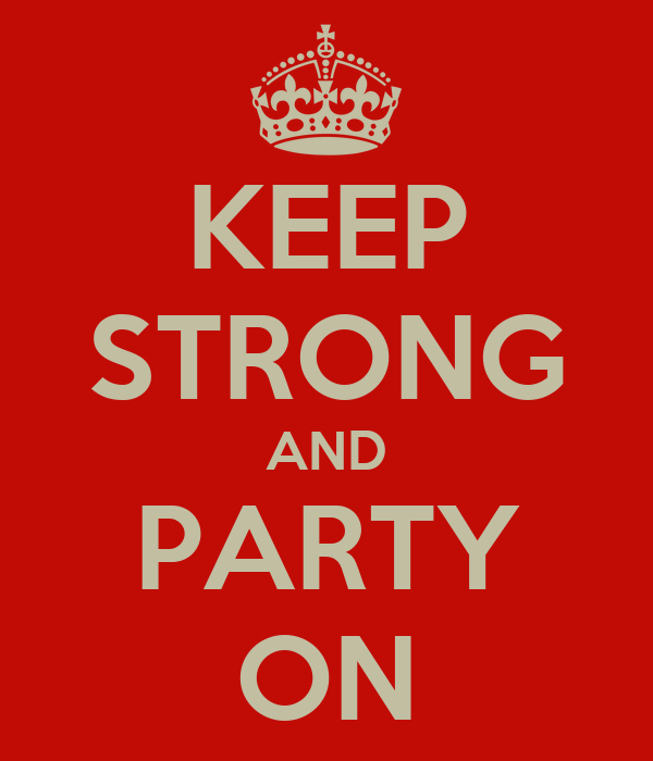 KEEP STRONG AND PARTY ON