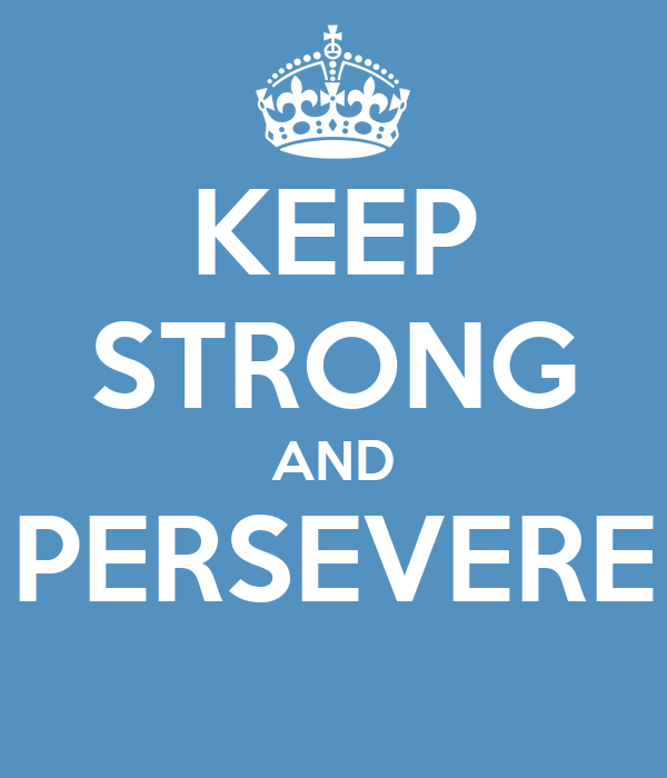 KEEP STRONG AND PERSEVERE