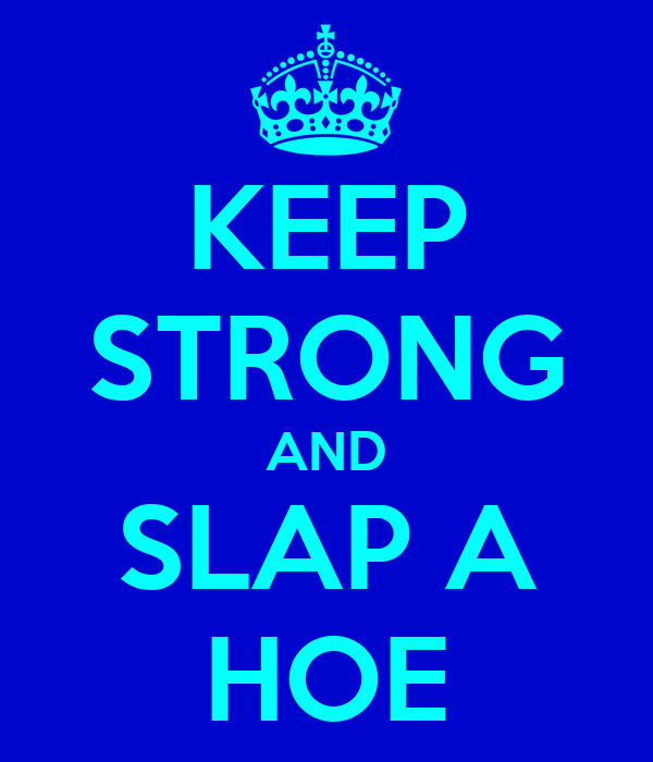 KEEP STRONG AND SLAP A HOE