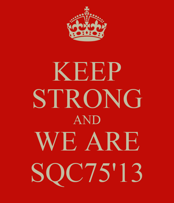 KEEP STRONG AND WE ARE SQC75'13