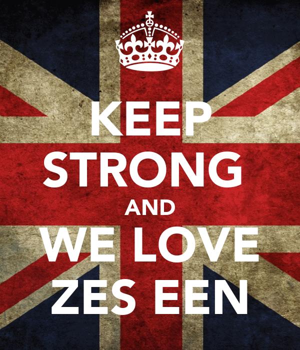 KEEP STRONG  AND WE LOVE ZES EEN