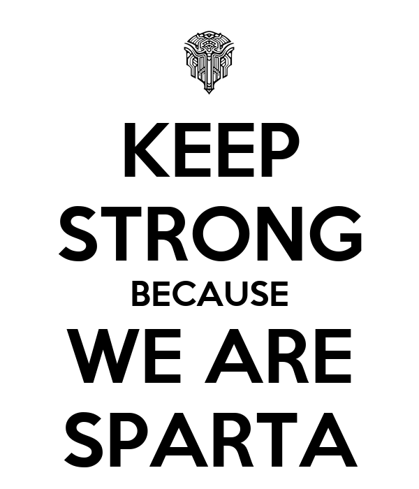 KEEP STRONG BECAUSE WE ARE SPARTA