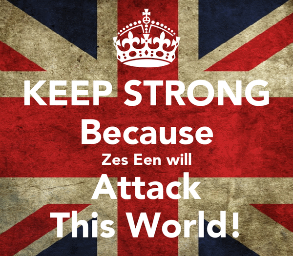 KEEP STRONG Because Zes Een will Attack This World!